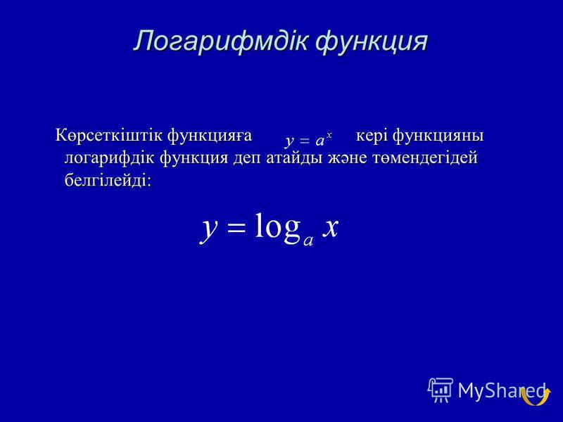 Логарифмдік функция Көрсеткіштік функцияға кері функцияны логарифдік функция деп атайды және төмендегідей белгілейді: Көрсеткіштік функцияға кері функцияны логарифдік функция деп атайды және төмендегідей белгілейді: