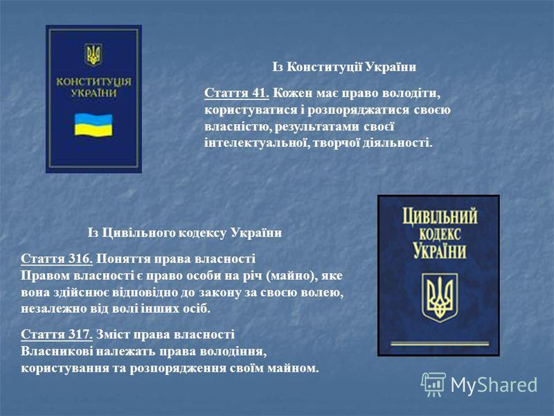 Із Конституції України Стаття 41. Кожен має право володіти, користуватися і розпоряджатися своєю власністю, результатами своєї інтелектуальної, творчої діяльності. Із Цивільного кодексу України Стаття 316. Поняття права власності Правом власності є п