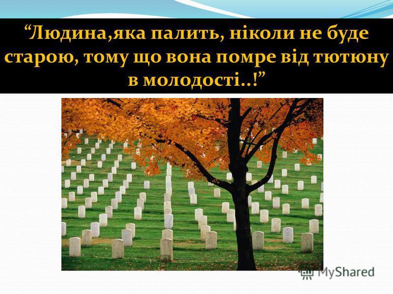 Людина,яка палить, ніколи не буде старою, тому що вона помре від тютюну в молодості..!