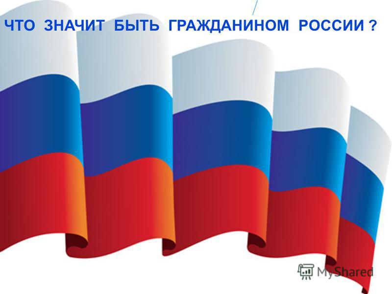 ЧТО ЗНАЧИТ БЫТЬ ГРАЖДАНИНОМ РОССИИ ?