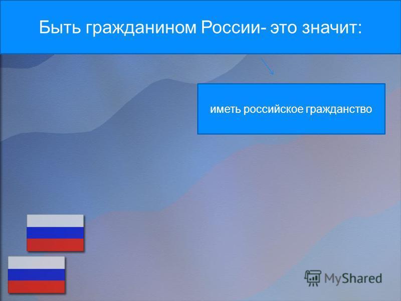 Быть гражданином России- это значит: иметь российское гражданство