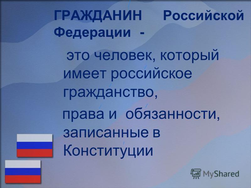 ГРАЖДАНИН Российской Федерации - это человек, который имеет российское гражданство, права и обязанности, записанные в Конституции