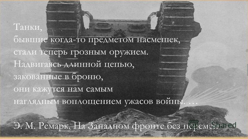 Танки, бывшие когда-то предметом насмешек, стали теперь грозным оружием. Надвигаясь длинной цепью, закованные в броню, они кажутся нам самым наглядным воплощением ужасов войны. … Э. М. Ремарк. На Западном фронте без перемен