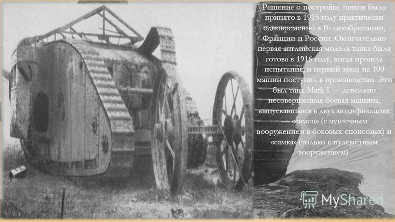 Решение о постройке танков было принято в 1915 году практически одновременно в Великобритании, Франции и России. Окончательно первая английская модель танка была готова в 1916 году, когда прошла испытания, и первый заказ на 100 машин поступил в произ