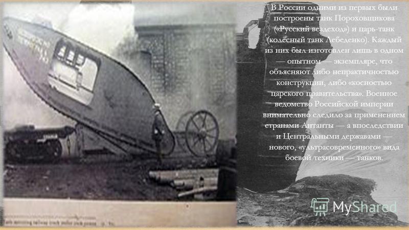 В России одними из первых были построены танк Пороховщикова («Русский вездеход») и царь-танк (колёсный танк Лебеденко). Каждый из них был изготовлен лишь в одном опытном экземпляре, что объясняют либо непрактичностью конструкции, либо «косностью царс