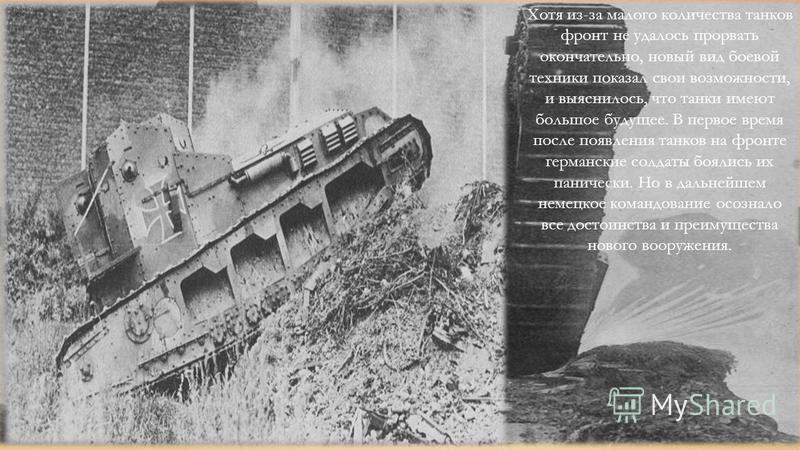 Хотя из-за малого количества танков фронт не удалось прорвать окончательно, новый вид боевой техники показал свои возможности, и выяснилось, что танки имеют большое будущее. В первое время после появления танков на фронте германские солдаты боялись и