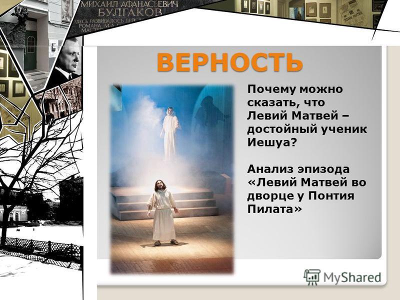 ВЕРНОСТЬ Почему можно сказать, что Левий Матвей – достойный ученик Иешуа? Анализ эпизода «Левий Матвей во дворце у Понтия Пилата»