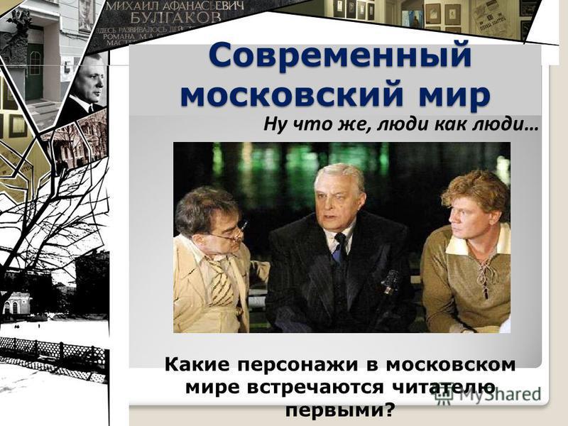 Современный московский мир Современный московский мир Какие персонажи в московском мире встречаются читателю первыми? Ну что же, люди как люди…