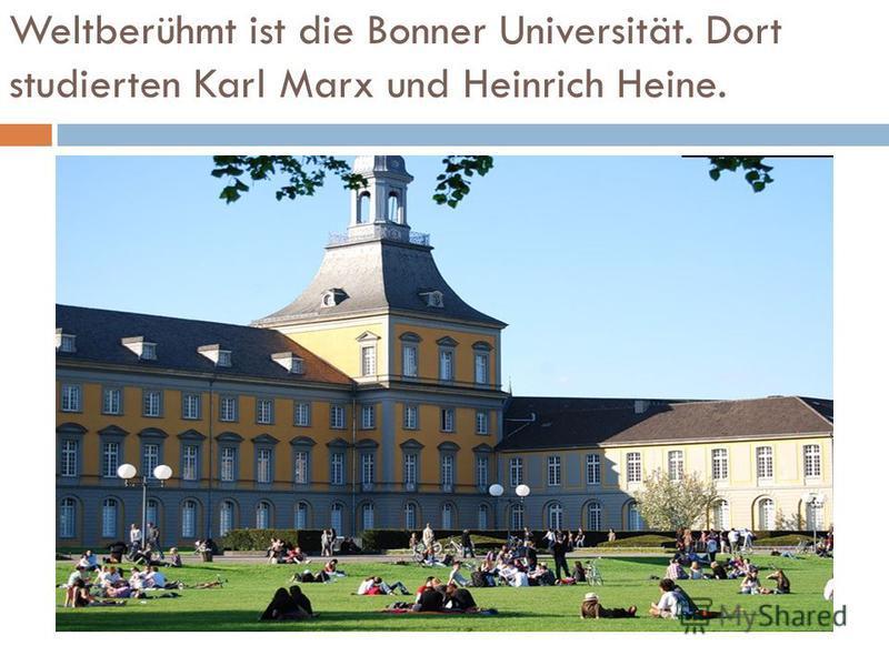 Weltberühmt ist die Bonner Universität. Dort studierten Karl Marx und Heinrich Heine.