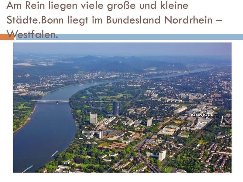 Am Rein liegen viele große und kleine Städte.Bonn liegt im Bundesland Nordrhein – Westfalen.