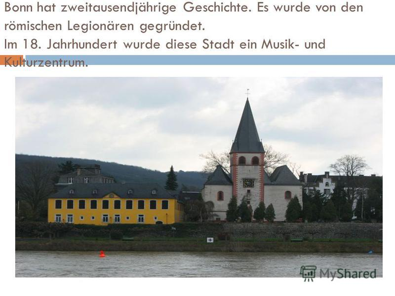 Bonn hat zweitausendjährige Geschichte. Es wurde von den römischen Legionären gegründet. Im 18. Jahrhundert wurde diese Stadt ein Musik- und Kulturzentrum.