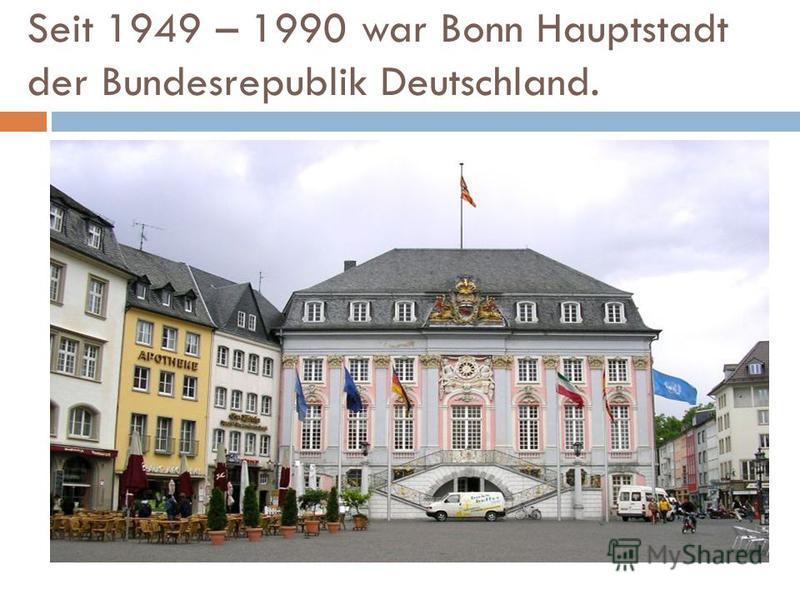 Seit 1949 – 1990 war Bonn Hauptstadt der Bundesrepublik Deutschland.