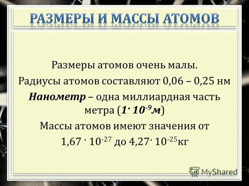Размеры атомов очень малы. Радиусы атомов составляют 0,06 – 0,25 нм Нанометр – одна миллиардная часть метра (1 · 10 -9 м ) Массы атомов имеют значения от 1,67 · 10 -27 до 4,27 · 10 -25 кг Размеры атомов очень малы. Радиусы атомов составляют 0,06 – 0,