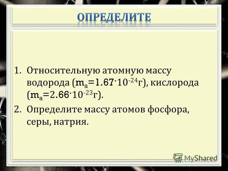 1. Относительную атомную массу водорода (m a =1.67 ·10 -24 г ), кислорода (m a =2.66 ·10 -23 г ). 2. Определите массу атомов фосфора, серы, натрия. 1. Относительную атомную массу водорода (m a =1.67 ·10 -24 г ), кислорода (m a =2.66 ·10 -23 г ). 2. О