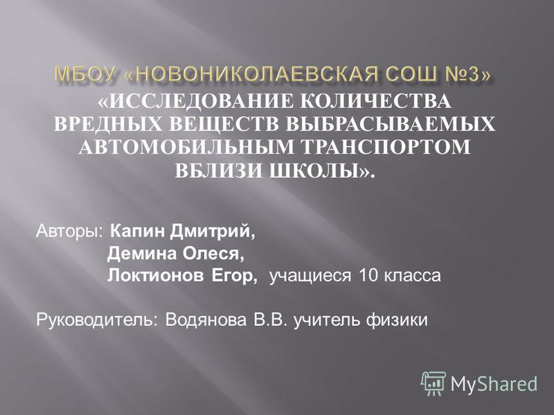 « ИССЛЕДОВАНИЕ КОЛИЧЕСТВА ВРЕДНЫХ ВЕЩЕСТВ ВЫБРАСЫВАЕМЫХ АВТОМОБИЛЬНЫМ ТРАНСПОРТОМ ВБЛИЗИ ШКОЛЫ ». Авторы: Капин Дмитрий, Демина Олеся, Локтионов Егор, учащиеся 10 класса Руководитель: Водянова В.В. учитель физики