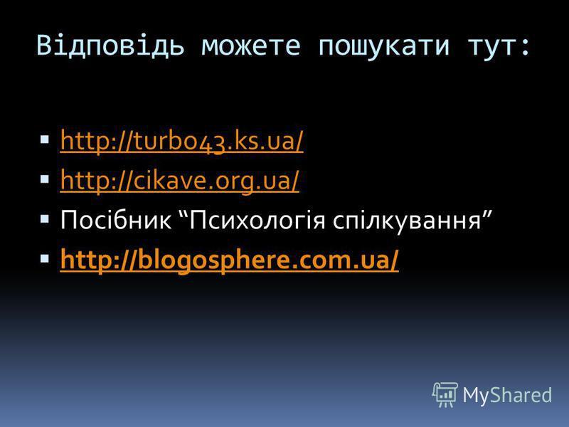 Відповідь можете пошукати тут: http://turbo43.ks.ua/ http://cikave.org.ua/ Посібник Психологія спілкування http://blogosphere.com.ua/