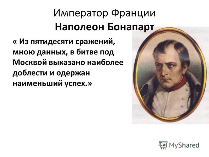 « Из пятидесяти сражений, мною данных, в битве под Москвой выказано наиболее доблести и одержан наименьший успех.» Император Франции Наполеон Бонапарт