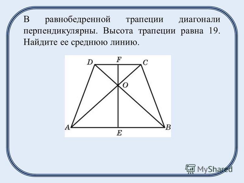 В равнобедренной трапеции диагонали перпендикулярны. Высота трапеции равна 19. Найдите ее среднюю линию.