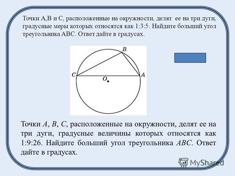 Точки А,В и С, расположенные на окружности, делят ее на три дуги, градусные меры которых относятся как 1:3:5. Найдите больший угол треугольника АВС. Ответ дайте в градусах. Ответ: 100 Точки A, B, C, расположенные на окружности, делят ее на три дуги,