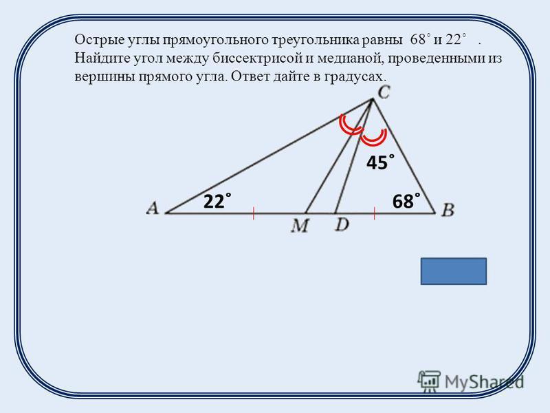 Острые углы прямоугольного треугольника равны 68˚ и 22˚. Найдите угол между биссектрисой и медианой, проведенными из вершины прямого угла. Ответ дайте в градусах. Ответ: 23˚ 22˚68˚ 45˚