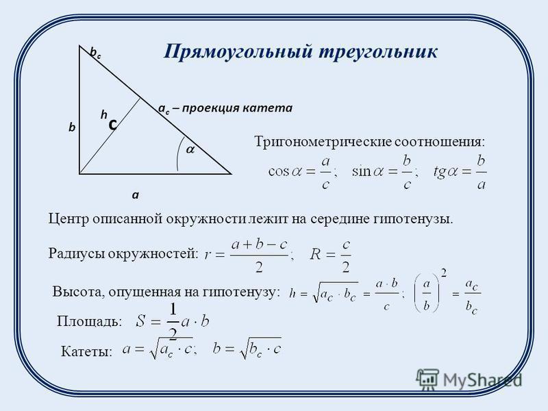 a b a c – проекция катета bcbc h Площадь: Тригонометрические соотношения: Центр описанной окружности лежит на середине гипотенузы. Радиусы окружностей: Высота, опущенная на гипотенузу: Катеты: Прямоугольный треугольник с