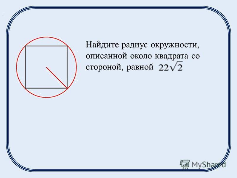 Найдите радиус окружности, описанной около квадрата со стороной, равной.