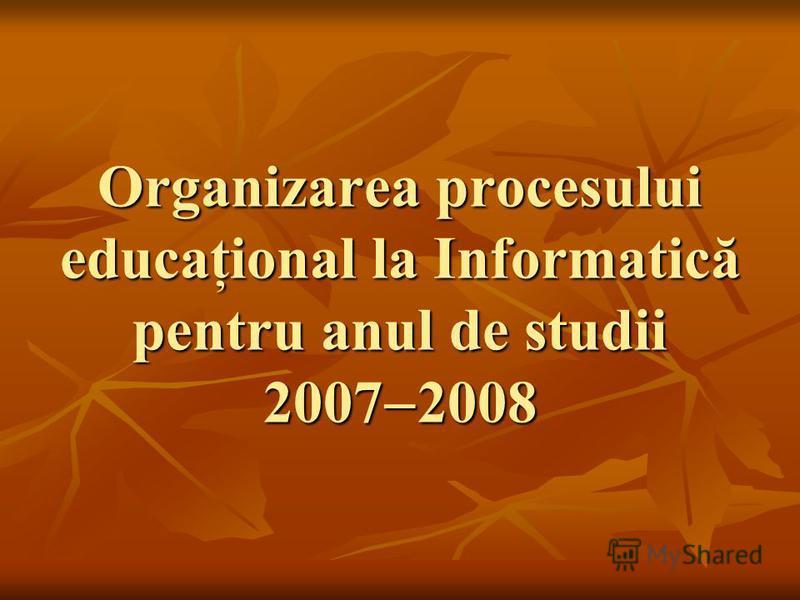 Organizarea procesului educaţional la Informatică pentru anul de studii 2007 2008