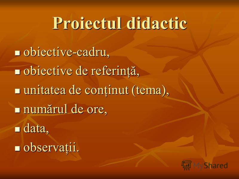 Proiectul didactic obiective-cadru, obiective-cadru, obiective de referinţă, obiective de referinţă, unitatea de conţinut (tema), unitatea de conţinut (tema), numărul de ore, numărul de ore, data, data, observaţii. observaţii.
