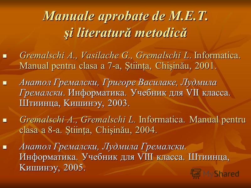 Manuale aprobate de M.E.T. şi literatură metodică Gremalschi A., Vasilache G., Gremalschi L. Informatica. Manual pentru clasa a 7-a, Ştiinţa, Chişinău, 2001. Gremalschi A., Vasilache G., Gremalschi L. Informatica. Manual pentru clasa a 7-a, Ştiinţa,