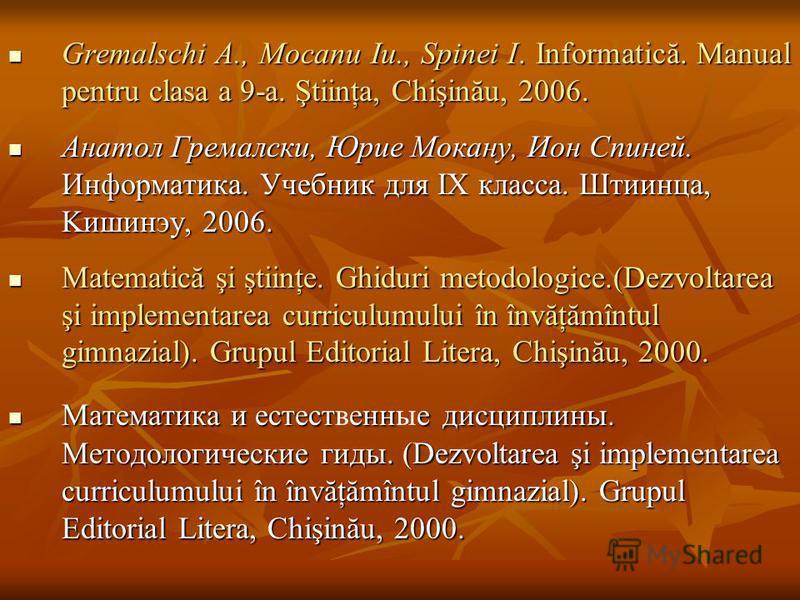 Gremalschi A., Mocanu Iu., Spinei I. Informatică. Manual pentru clasa a 9-a. Ştiinţa, Chişinău, 2006. Gremalschi A., Mocanu Iu., Spinei I. Informatică. Manual pentru clasa a 9-a. Ştiinţa, Chişinău, 2006. Анатол Гремалски, Юрие Мокану, Ион Спиней. Инф