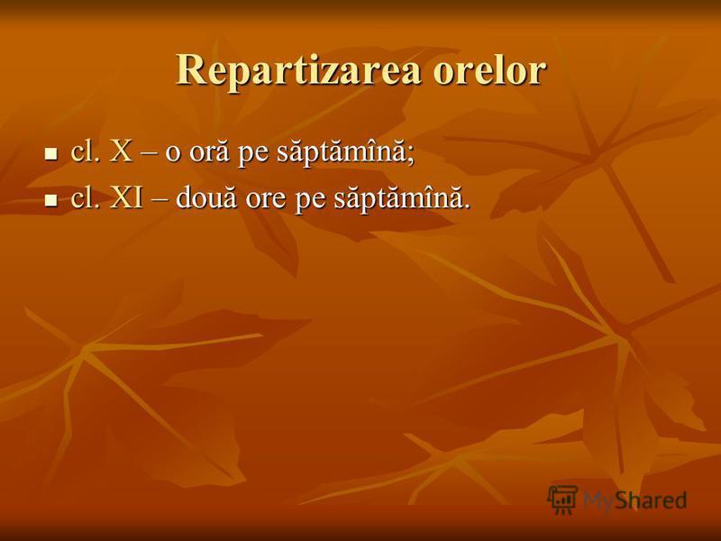 Repartizarea orelor cl. X – o oră pe săptămînă; cl. X – o oră pe săptămînă; cl. XI – două ore pe săptămînă. cl. XI – două ore pe săptămînă.