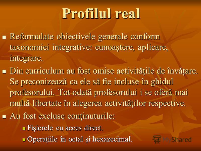 Profilul real Reformulate obiectivele generale conform taxonomiei integrative: cunoaştere, aplicare, integrare. Reformulate obiectivele generale conform taxonomiei integrative: cunoaştere, aplicare, integrare. Din curriculum au fost omise activităţil