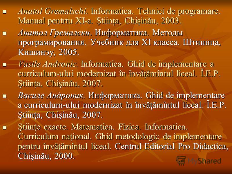 Anatol Gremalschi. Informatica. Tehnici de programare. Manual pentrtu XI-a. Ştiinţa, Chişinău, 2003. Anatol Gremalschi. Informatica. Tehnici de programare. Manual pentrtu XI-a. Ştiinţa, Chişinău, 2003. Анатол Гремалски. Информатика. Методы программир