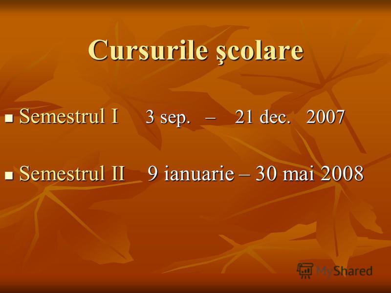 Cursurile şcolare Semestrul I 3 sep. – 21 dec. 2007 Semestrul I 3 sep. – 21 dec. 2007 Semestrul II 9 ianuarie – 30 mai 2008 Semestrul II 9 ianuarie – 30 mai 2008
