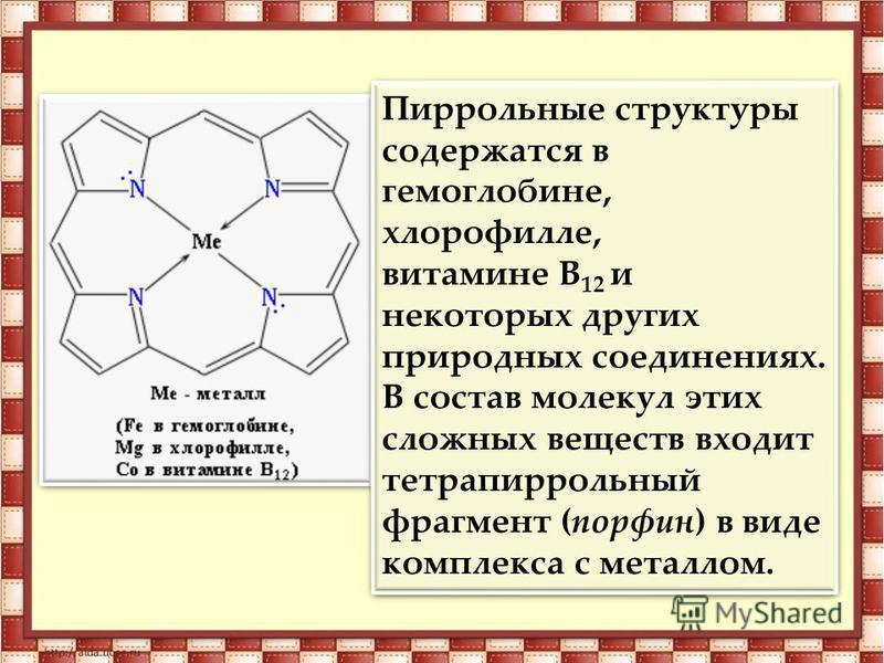 Пиррольные структуры содержатся в гемоглобине, хлорофилле, витамине В 12 и некоторых других природных соединениях. В состав молекул этих сложных веществ входит тетрапиррольный фрагмент (порфин) в виде комплекса с металлом. Пиррольные структуры содерж