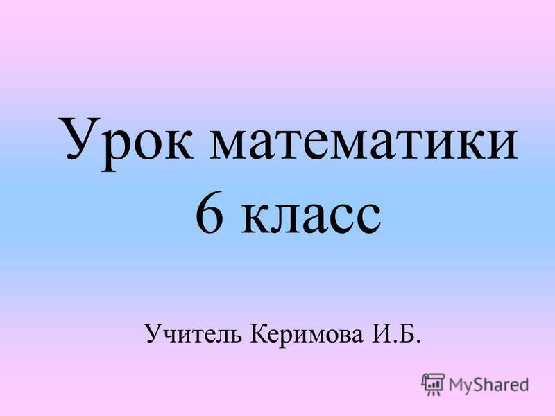 Урок математики 6 класс Учитель Керимова И.Б.