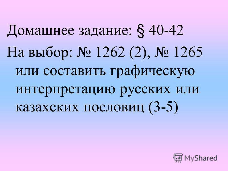 Домашнее задание: § 40-42 На выбор: 1262 (2), 1265 или составить графическую интерпретацию русских или казахских пословиц (3-5)