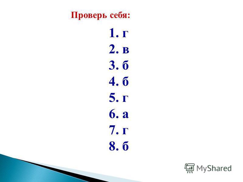 Проверь себя: 1. г 2. в 3. б 4. б 5. г 6. а 7. г 8. б