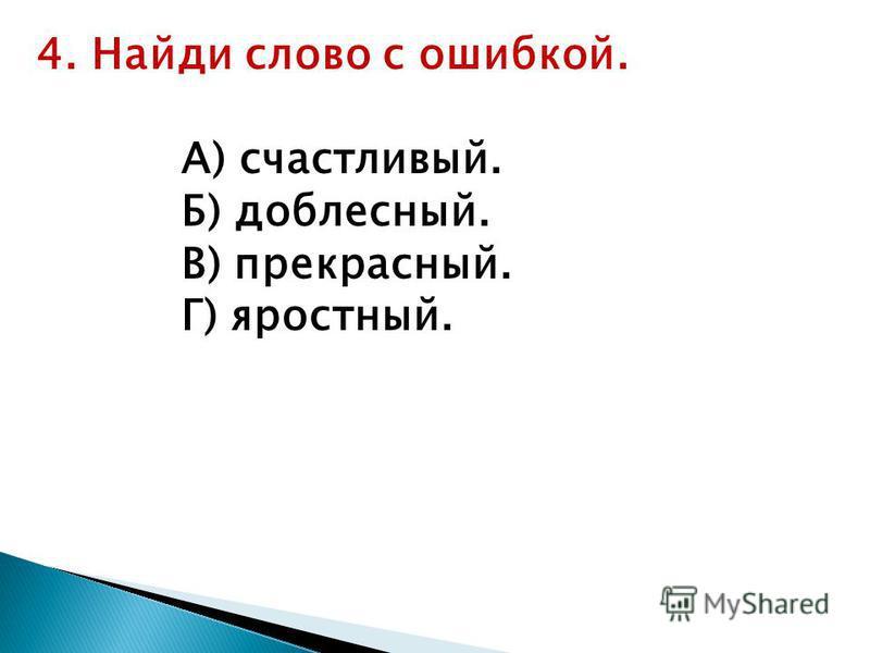 4. Найди слово с ошибкой. А) частлевый. Б) доблестнай. В) прекраснай. Г) яростнай.