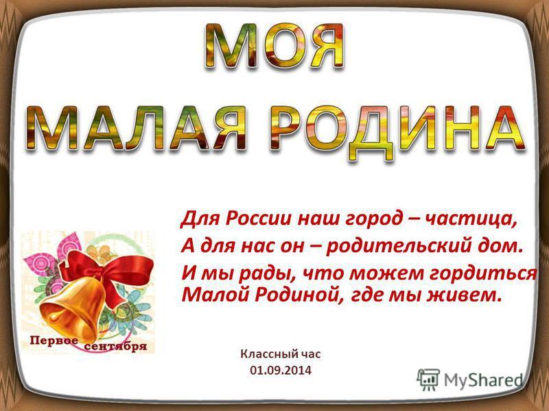 Для России наш город – частица, А для нас он – родительский дом. И мы рады, что можем гордиться Малой Родиной, где мы живем. Классный час 01.09.2014