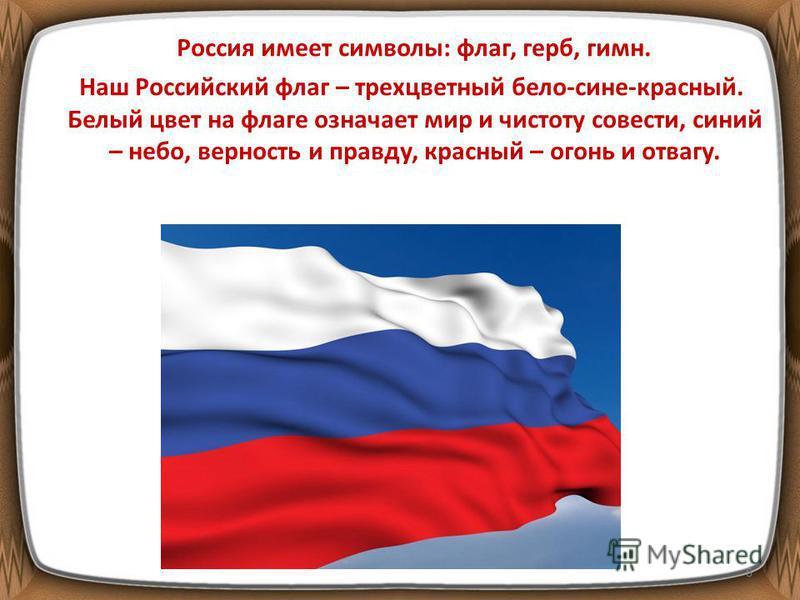 Россия имеет символы: флаг, герб, гимн. Наш Российский флаг – трехцветный бело-сине-красный. Белый цвет на флаге означает мир и чистоту совести, синий – небо, верность и правду, красный – огонь и отвагу. 6