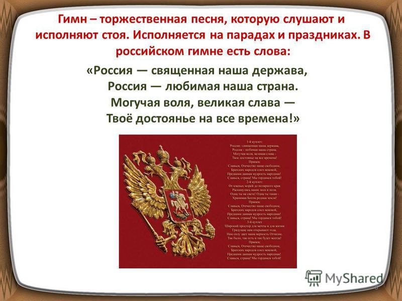 Гимн – торжественная песня, которую слушают и исполняют стоя. Исполняется на парадах и праздниках. В российском гимне есть слова: «Россия священная наша держава, Россия любимая наша страна. Могучая воля, великая слава Твоё достоянье на все времена!»