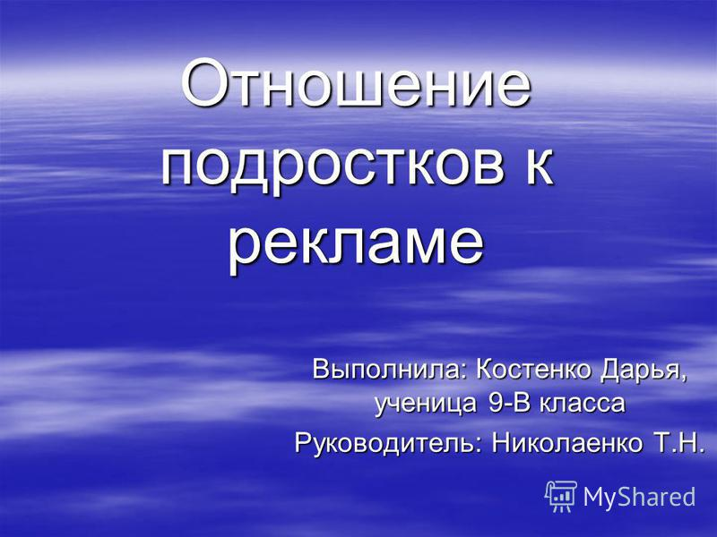 Выполнила: Костенко Дарья, ученица 9-В класса Руководитель: Николаенко Т.Н. Отношение подростков к рекламе