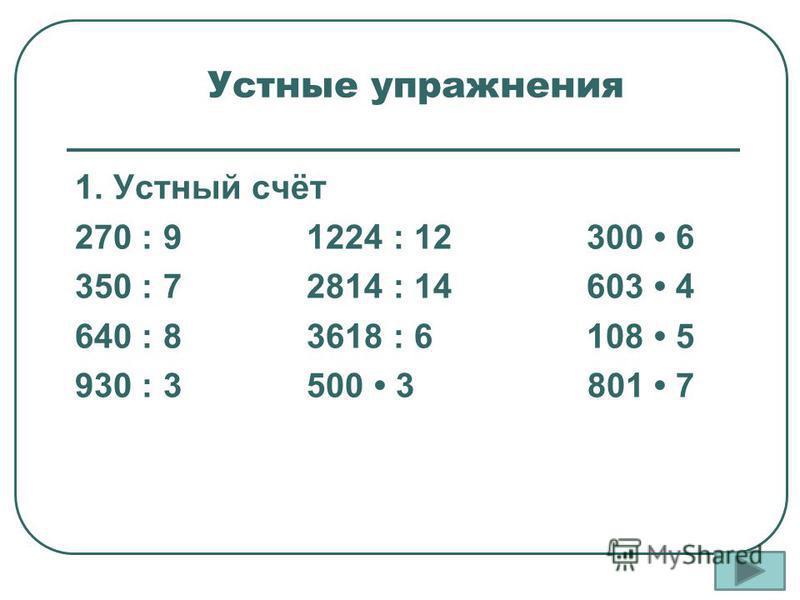 Устные упражнения 1. Устный счёт 270 : 9 1224 : 12 300 6 350 : 7 2814 : 14 603 4 640 : 8 3618 : 6 108 5 930 : 3 500 3 801 7