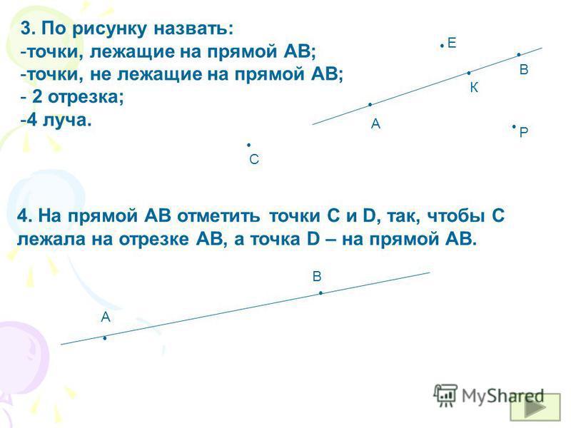 3. По рисунку назвать: -точки, лежащие на прямой АВ; -точки, не лежащие на прямой АВ; - 2 отрезка; -4 луча. А В К Р С Е 4. На прямой АВ отметить точки С и D, так, чтобы С лежала на отрезке АВ, а точка D – на прямой АВ. А В