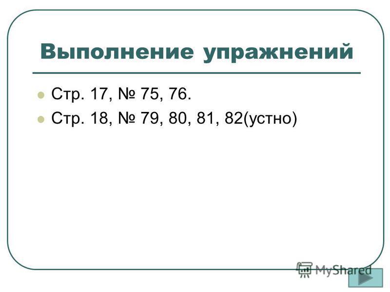 Выполнение упражнений Стр. 17, 75, 76. Стр. 18, 79, 80, 81, 82(устно)