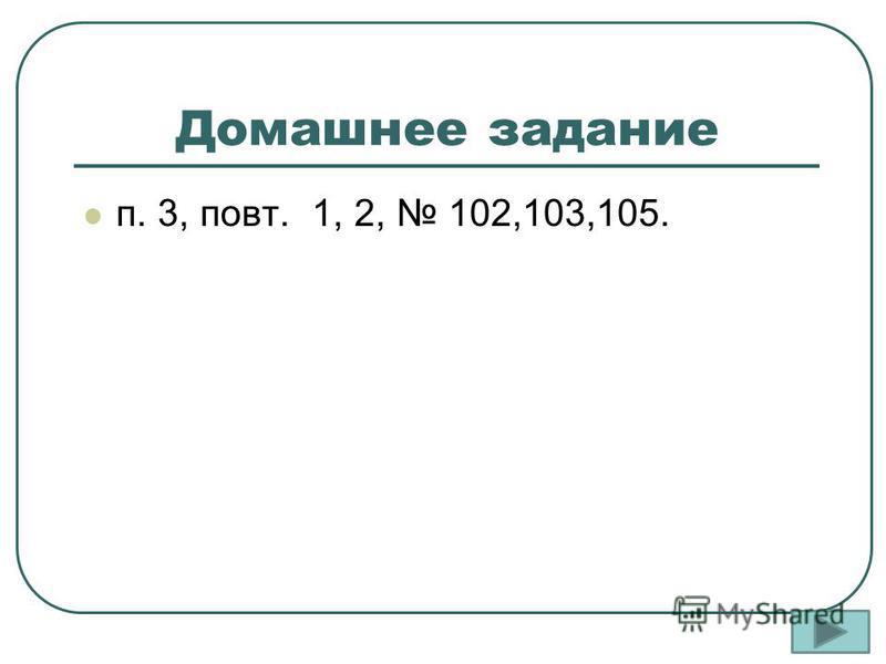 Домашнее задание п. 3, повт. 1, 2, 102,103,105.
