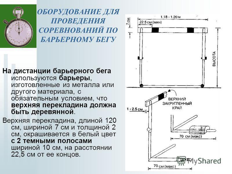 На дистанции барьерного бега используются барьеры, изготовленные из металла или другого материала, с обязательным условием, что верхняя перекладина должна быть деревянной. Верхняя перекладина, длиной 120 см, шириной 7 см и толщиной 2 см, окрашивается