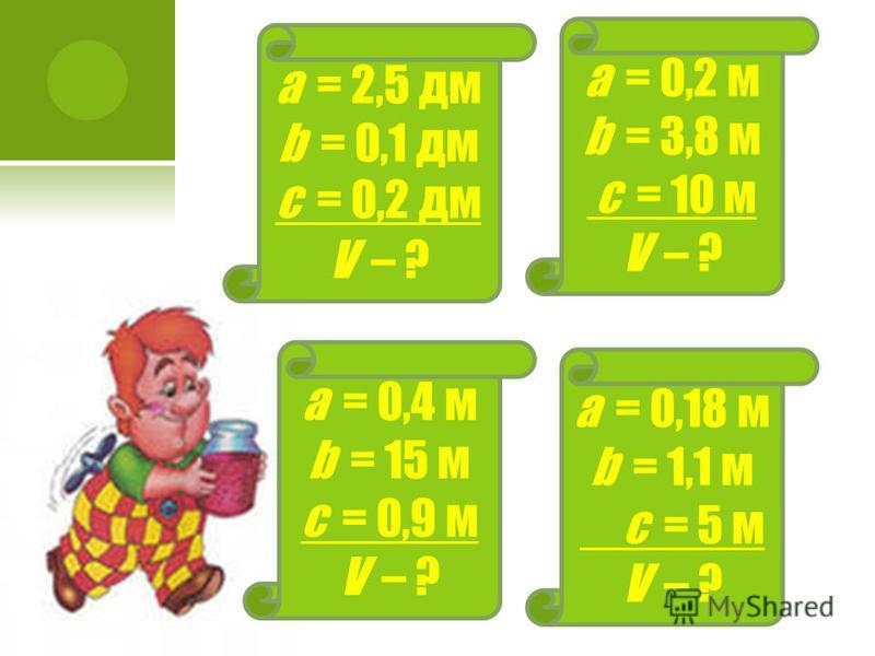 а = 0,2 м b = 3,8 м с = 10 м V – ? а = 2,5 дм b = 0,1 дм с = 0,2 дм V – ? а = 0,4 м b = 15 м с = 0,9 м V – ? а = 0,18 м b = 1,1 м с = 5 м V – ?