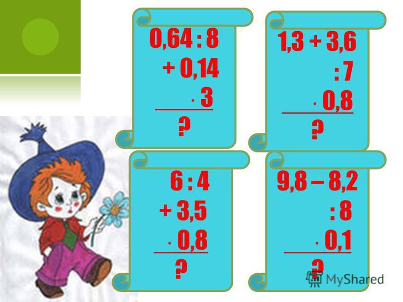 0,64 : 8 + 0,14 3 ? 1,3 + 3,6 : 7 0,8 ? 6 : 4 + 3,5 0,8 ? 9,8 – 8,2 : 8 0,1 ?